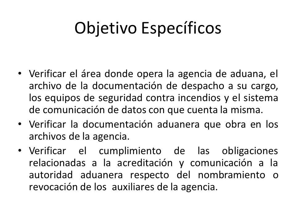 Objetivo Específicos Verificar el área donde opera la agencia de aduana, el archivo de la documentación de despacho a su cargo, los equipos de segurid