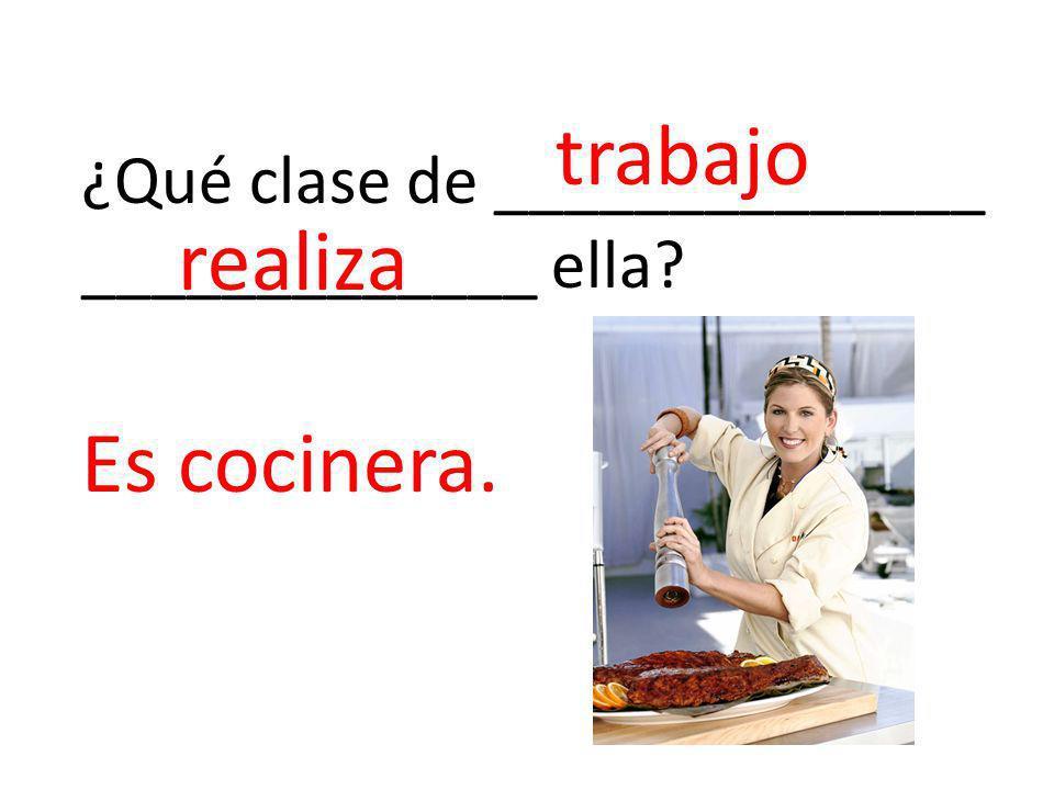 ¿Qué clase de ______________ _____________ ella? trabajo realiza Es cocinera.