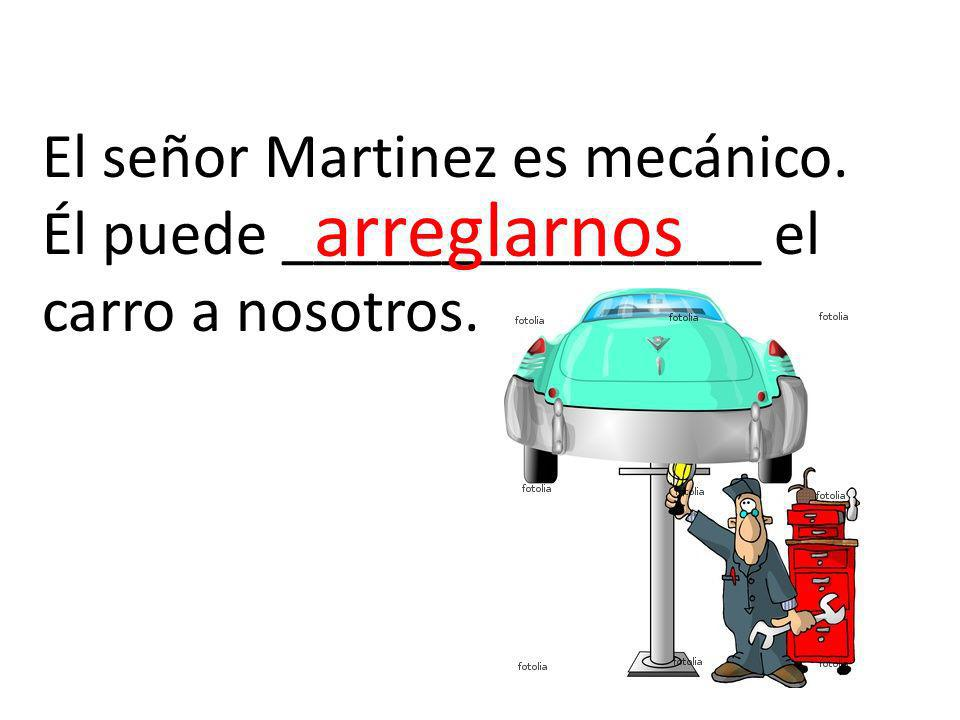 El señor Martinez es mecánico. Él puede _______________ el carro a nosotros. arreglarnos