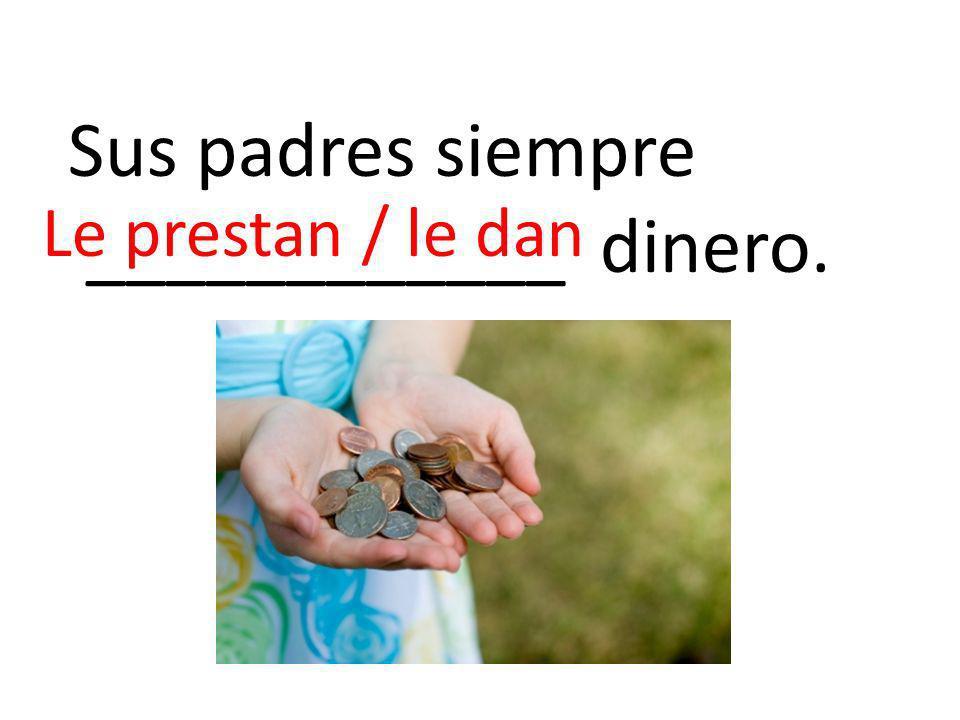 Sus padres siempre ____________ dinero. Le prestan / le dan
