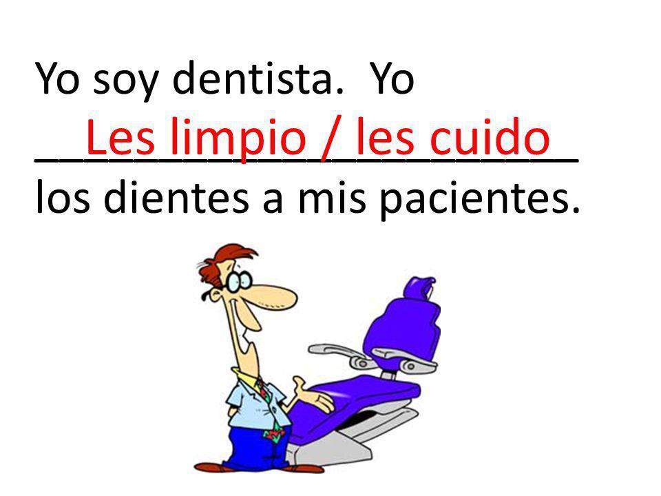 Yo soy dentista. Yo ______________________ los dientes a mis pacientes. Les limpio / les cuido