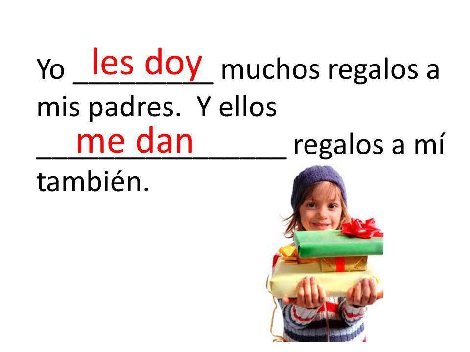 Yo _________ muchos regalos a mis padres. Y ellos ________________ regalos a mí también.