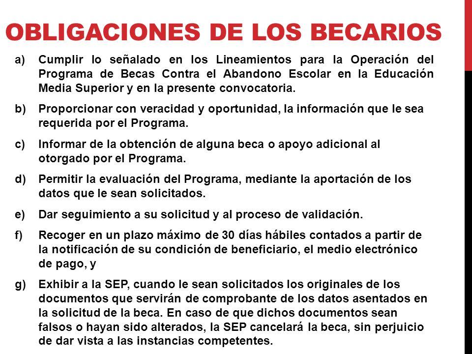 OBLIGACIONES DE LOS BECARIOS a)Cumplir lo señalado en los Lineamientos para la Operación del Programa de Becas Contra el Abandono Escolar en la Educación Media Superior y en la presente convocatoria.