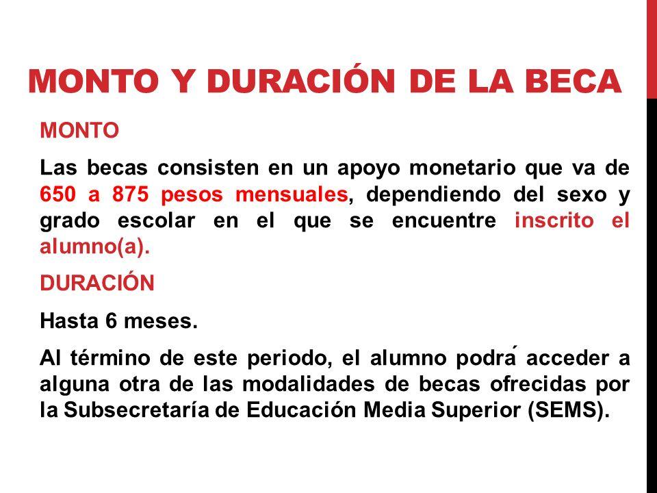 MONTO Y DURACIÓN DE LA BECA MONTO Las becas consisten en un apoyo monetario que va de 650 a 875 pesos mensuales, dependiendo del sexo y grado escolar en el que se encuentre inscrito el alumno(a).
