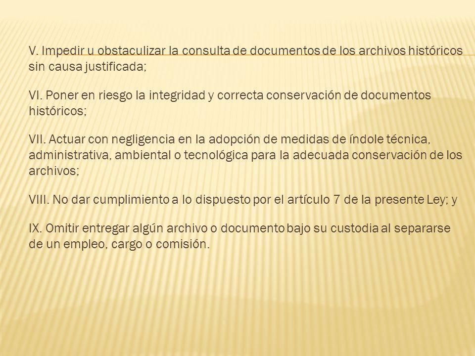 V. Impedir u obstaculizar la consulta de documentos de los archivos históricos sin causa justificada; VI. Poner en riesgo la integridad y correcta con