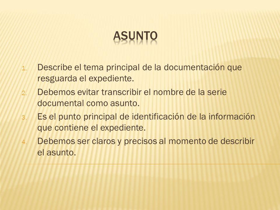 1. Describe el tema principal de la documentación que resguarda el expediente. 2. Debemos evitar transcribir el nombre de la serie documental como asu