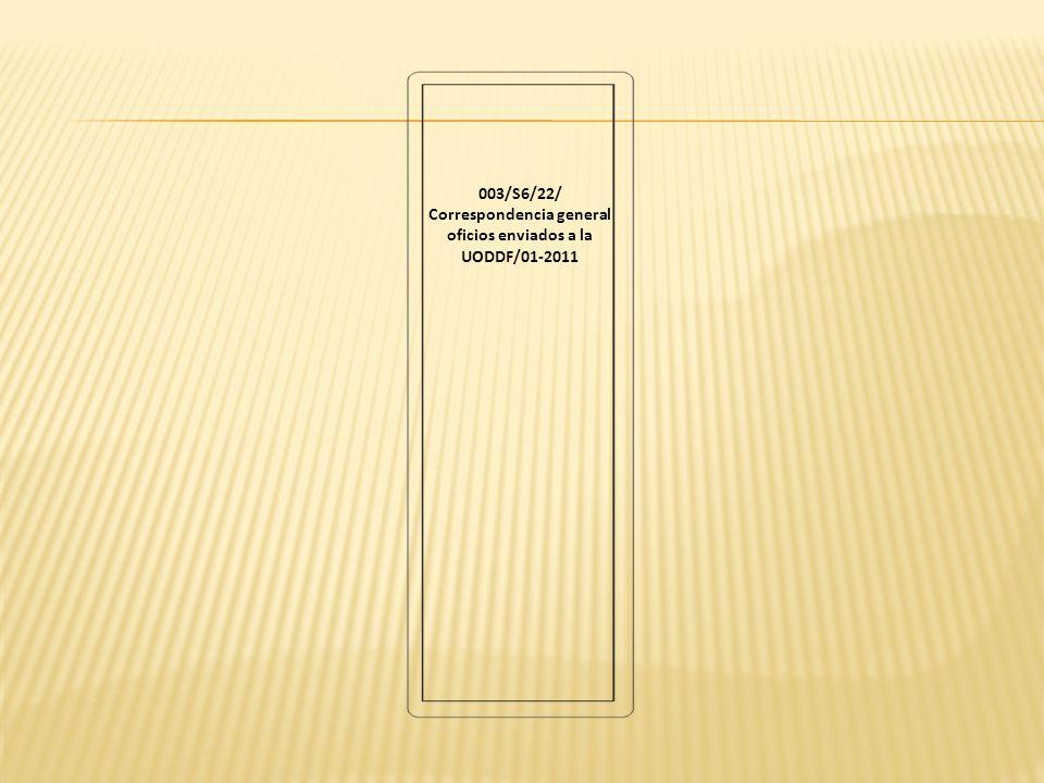 003/S6/22/ Correspondencia general oficios enviados a la UODDF/01-2011