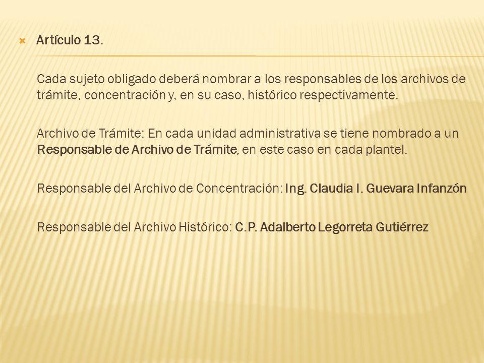 Artículo 13. Cada sujeto obligado deberá nombrar a los responsables de los archivos de trámite, concentración y, en su caso, histórico respectivamente