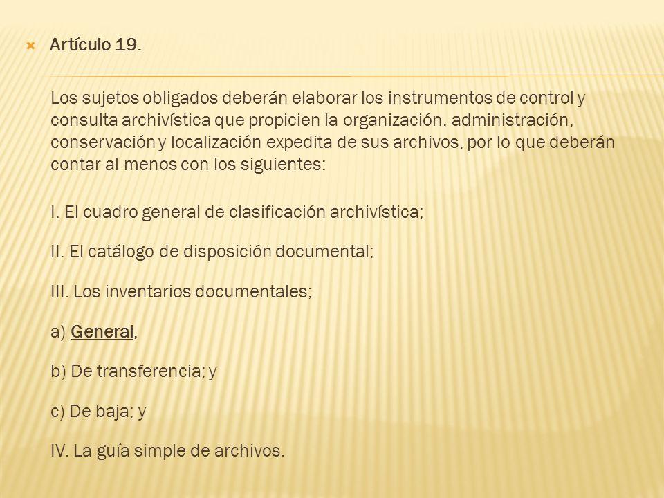 Artículo 19. Los sujetos obligados deberán elaborar los instrumentos de control y consulta archivística que propicien la organización, administración,