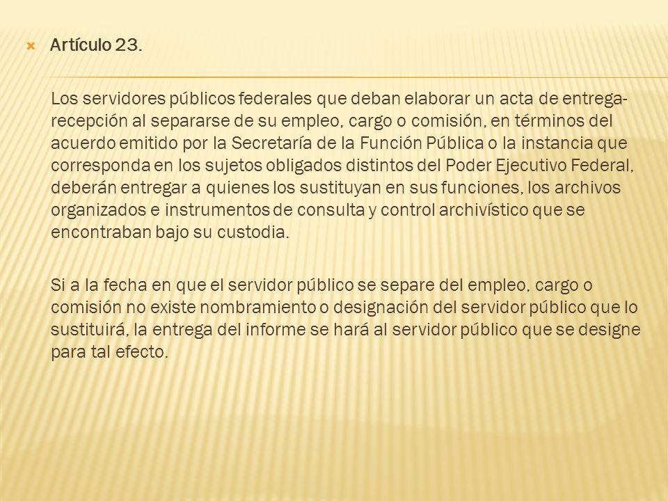 Artículo 23. Los servidores públicos federales que deban elaborar un acta de entrega- recepción al separarse de su empleo, cargo o comisión, en términ