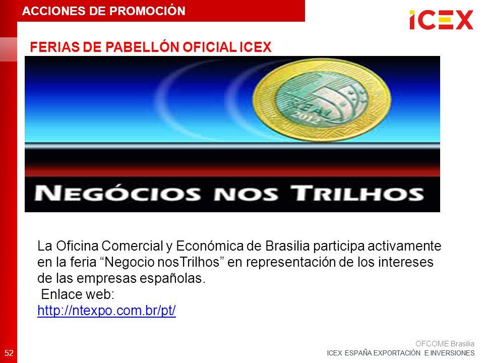 ICEX ESPAÑA EXPORTACIÓN E INVERSIONES FERIAS DE PABELLÓN OFICIAL ICEX 52 OFCOME Brasilia ACCIONES DE PROMOCIÓN La Oficina Comercial y Económica de Brasilia participa activamente en la feria Negocio nosTrilhos en representación de los intereses de las empresas españolas.