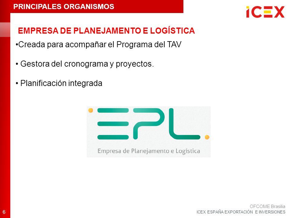 ICEX ESPAÑA EXPORTACIÓN E INVERSIONES 6 OFCOME Brasilia Creada para acompañar el Programa del TAV Gestora del cronograma y proyectos. Planificación in