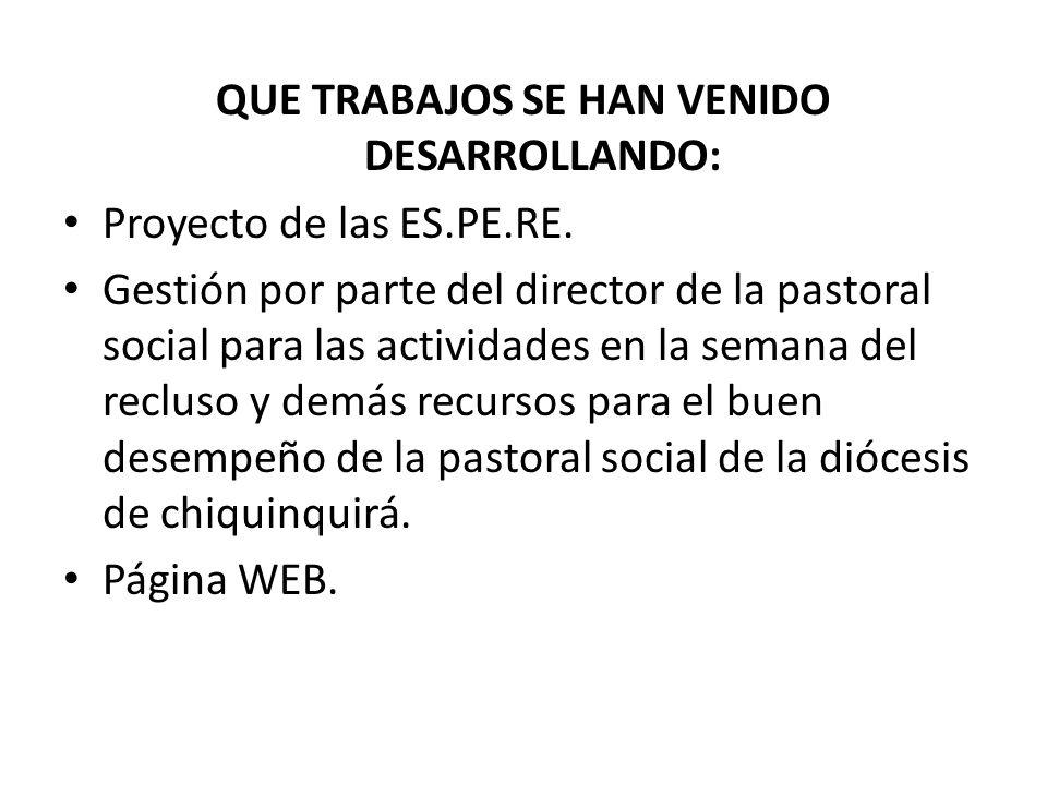 QUE TRABAJOS SE HAN VENIDO DESARROLLANDO: Proyecto de las ES.PE.RE. Gestión por parte del director de la pastoral social para las actividades en la se