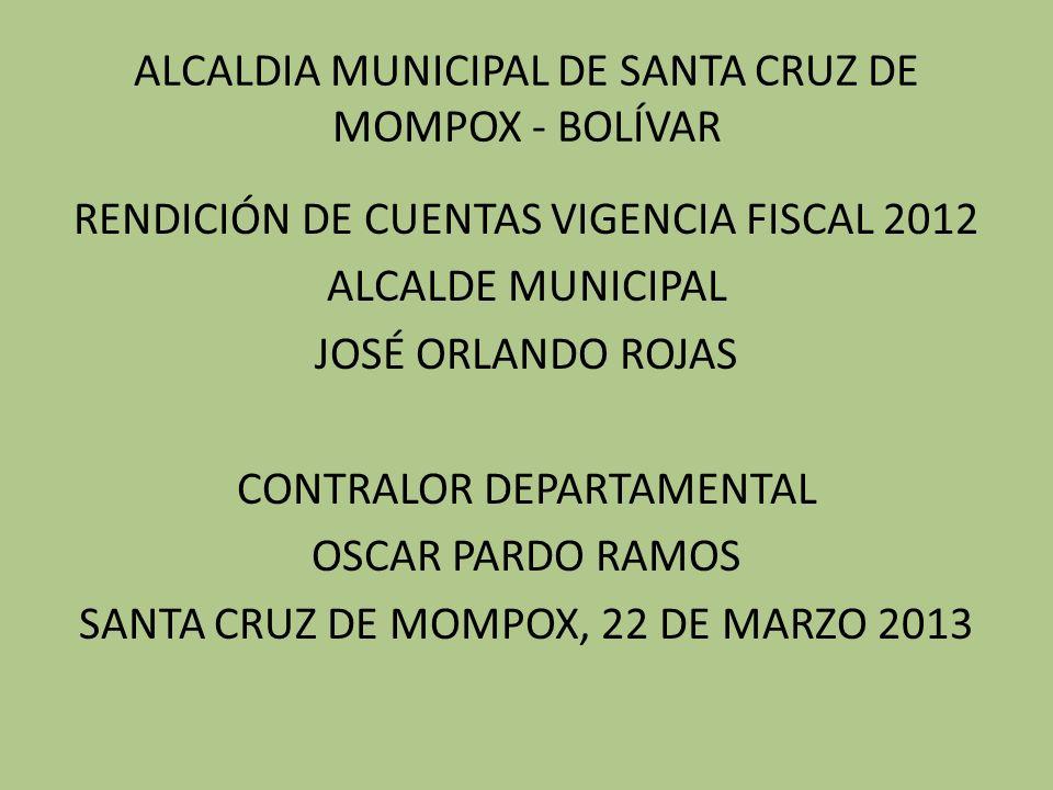 ALCALDIA MUNICIPAL DE SANTA CRUZ DE MOMPOX - BOLÍVAR RENDICIÓN DE CUENTAS VIGENCIA FISCAL 2012 ALCALDE MUNICIPAL JOSÉ ORLANDO ROJAS CONTRALOR DEPARTAMENTAL OSCAR PARDO RAMOS SANTA CRUZ DE MOMPOX, 22 DE MARZO 2013
