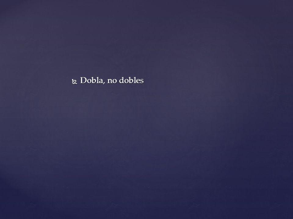 Dobla, no dobles Dobla, no dobles