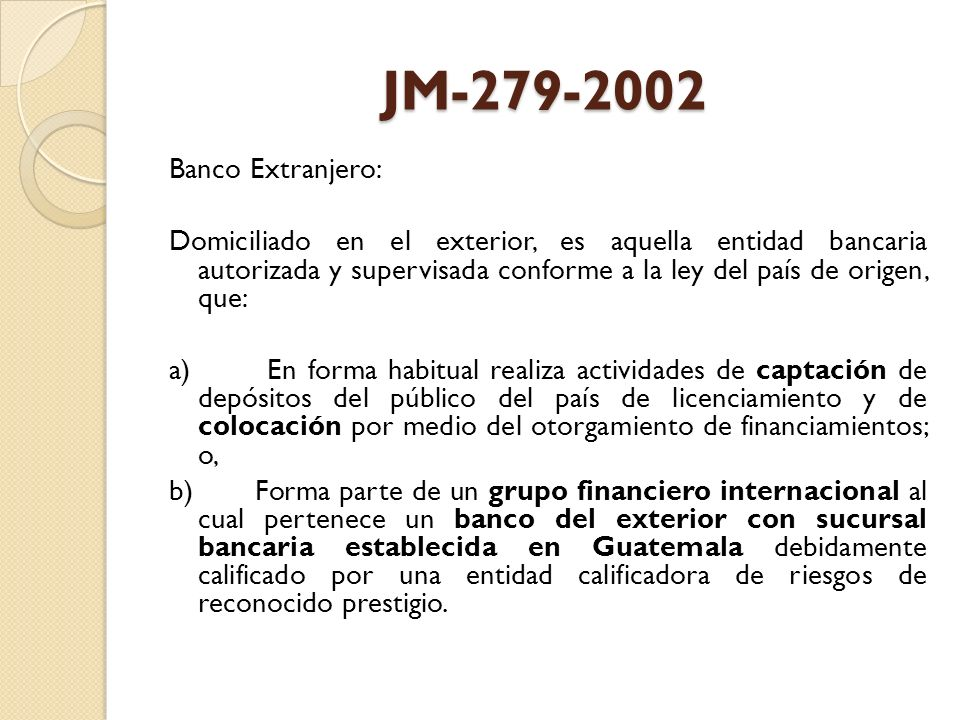JM-279-2002 Banco Extranjero: Domiciliado en el exterior, es aquella entidad bancaria autorizada y supervisada conforme a la ley del país de origen, q