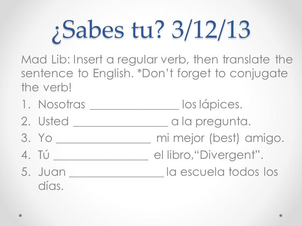 ¿Sabes tu? 3/12/13 Mad Lib: Insert a regular verb, then translate the sentence to English. *Dont forget to conjugate the verb! 1.Nosotras ____________