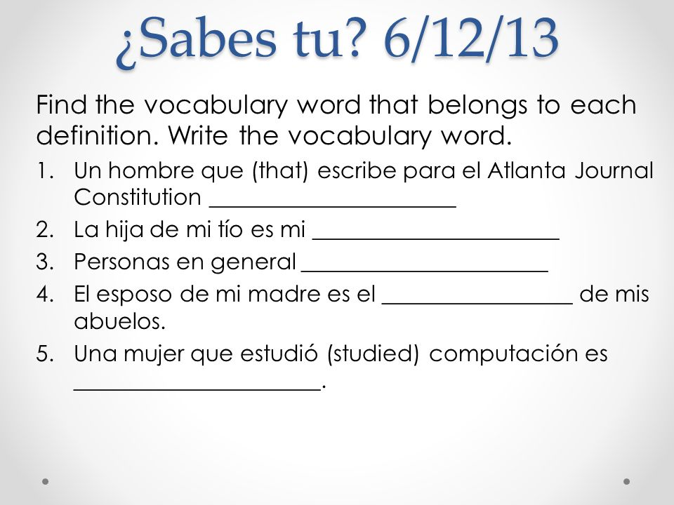 ¿Sabes tu? 6/12/13 Find the vocabulary word that belongs to each definition. Write the vocabulary word. 1.Un hombre que (that) escribe para el Atlanta