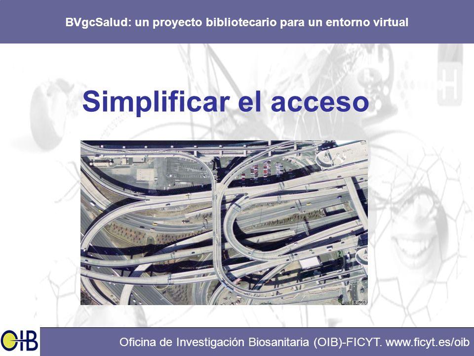 BVgcSalud: un proyecto bibliotecario para un entorno virtual Oficina de Investigación Biosanitaria (OIB)-FICYT. www.ficyt.es/oib Simplificar el acceso