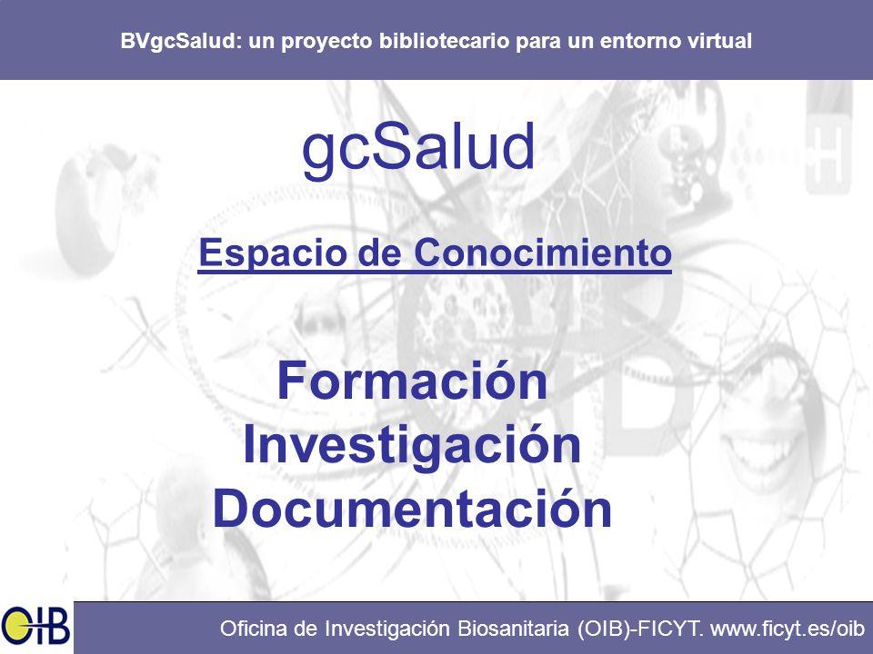 BVgcSalud: un proyecto bibliotecario para un entorno virtual Oficina de Investigación Biosanitaria (OIB)-FICYT. www.ficyt.es/oib gcSalud Espacio de Co