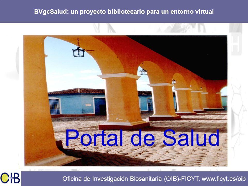 BVgcSalud: un proyecto bibliotecario para un entorno virtual Oficina de Investigación Biosanitaria (OIB)-FICYT. www.ficyt.es/oib Portal de Salud