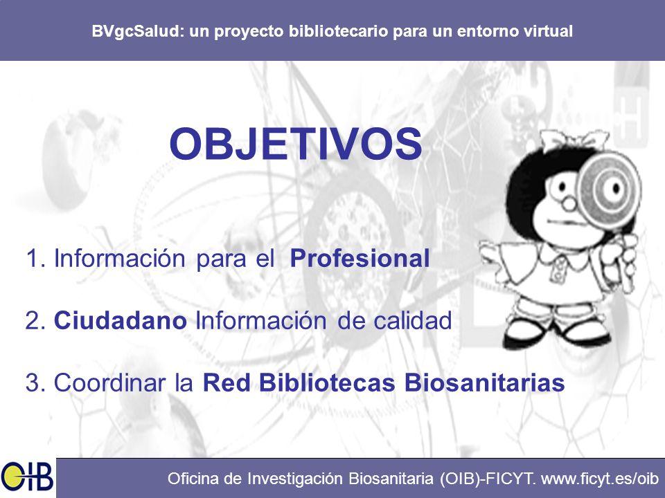 BVgcSalud: un proyecto bibliotecario para un entorno virtual Oficina de Investigación Biosanitaria (OIB)-FICYT. www.ficyt.es/oib OBJETIVOS 1. Informac