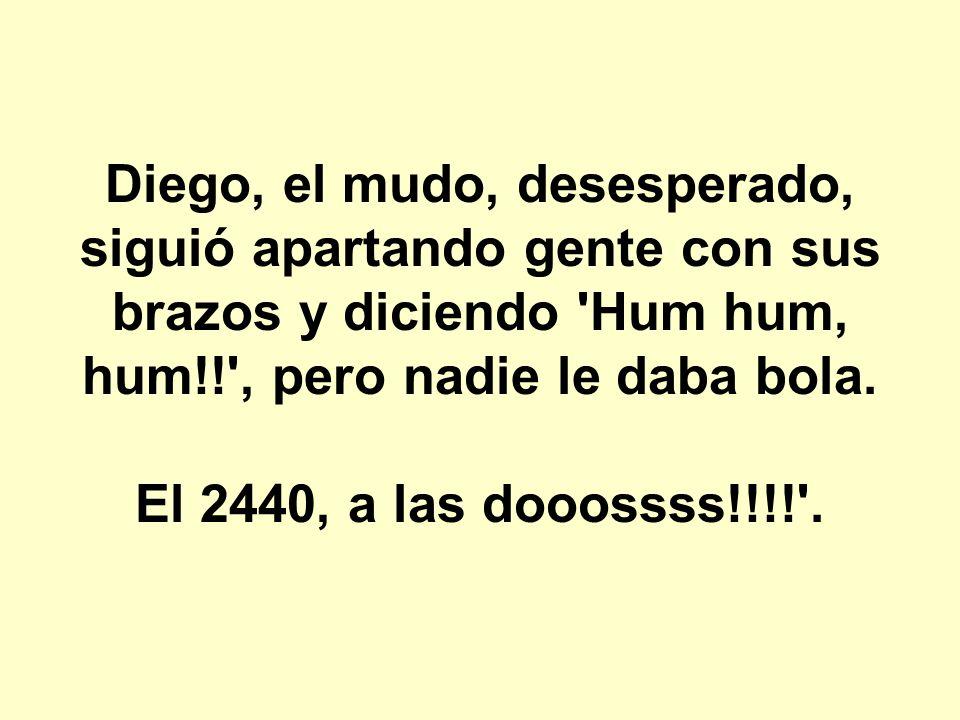 Diego, el mudo, desesperado, siguió apartando gente con sus brazos y diciendo 'Hum hum, hum!!', pero nadie le daba bola. El 2440, a las dooossss!!!!'.