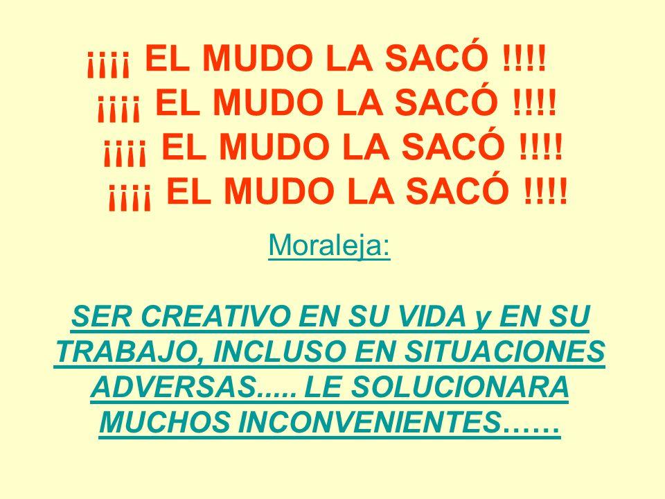 ¡¡¡¡ EL MUDO LA SACÓ !!!! ¡¡¡¡ EL MUDO LA SACÓ !!!! Moraleja: SER CREATIVO EN SU VIDA y EN SU TRABAJO, INCLUSO EN SITUACIONES ADVERSAS..... LE SOLUCIO