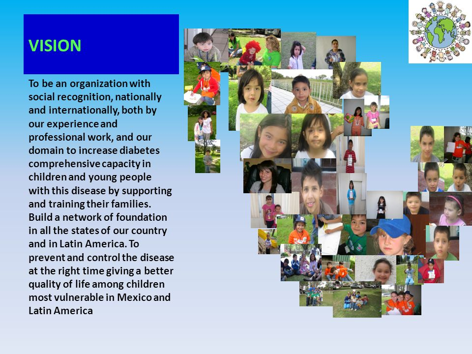 VISION To provide education on diabetes in children and young people with the disease and support parents in their needs and situations of crisis and achieving prevent or delay the complications so that every child as a person achieve happiness in their life.