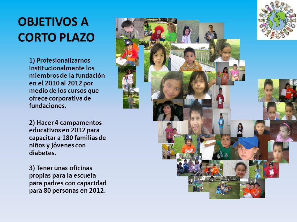 OBJETIVOS A CORTO PLAZO 1) Profesionalizarnos institucionalmente los miembros de la fundación en el 2010 al 2012 por medio de los cursos que ofrece co