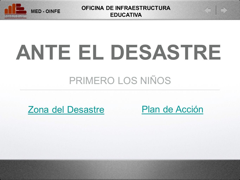ANTE EL DESASTRE PRIMERO LOS NIÑOS Zona del Desastre MED - OINFE OFICINA DE INFRAESTRUCTURA EDUCATIVA Plan de Acción