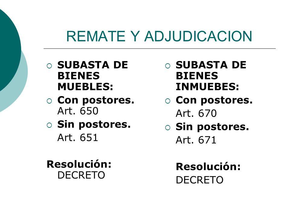 REMATE Y ADJUDICACION SUBASTA DE BIENES MUEBLES: Con postores. Art. 650 Sin postores. Art. 651 Resolución: DECRETO SUBASTA DE BIENES INMUEBES: Con pos