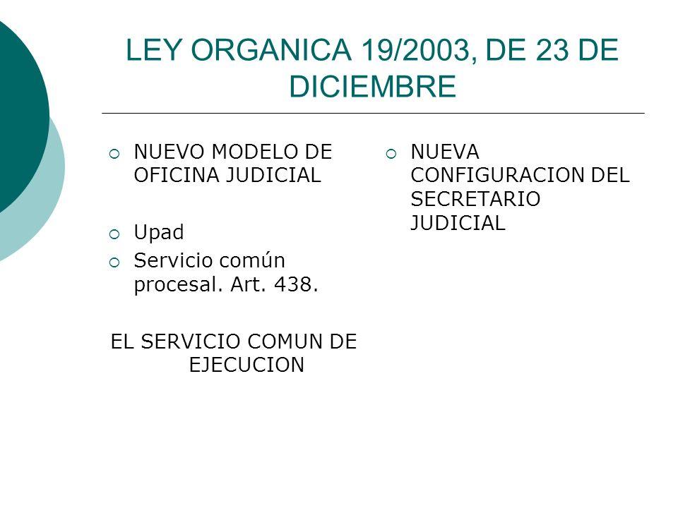 LEY ORGANICA 19/2003, DE 23 DE DICIEMBRE NUEVO MODELO DE OFICINA JUDICIAL Upad Servicio común procesal. Art. 438. EL SERVICIO COMUN DE EJECUCION NUEVA