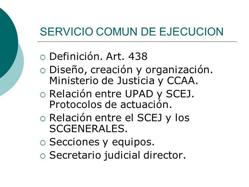 SERVICIO COMUN DE EJECUCION Definición. Art. 438 Diseño, creación y organización. Ministerio de Justicia y CCAA. Relación entre UPAD y SCEJ. Protocolo