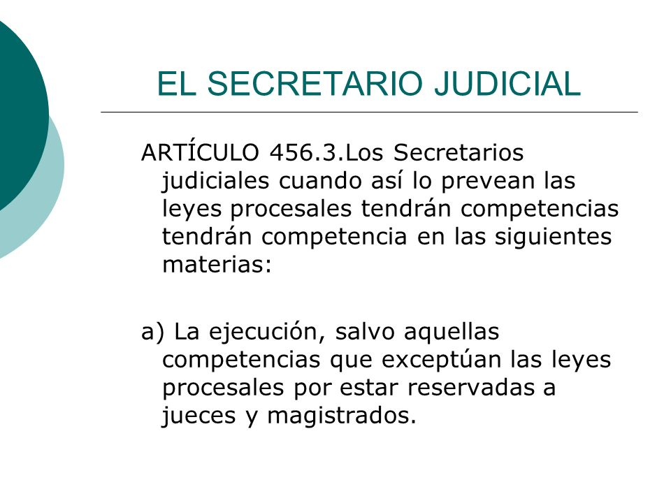 EL SECRETARIO JUDICIAL ARTÍCULO 456.3.Los Secretarios judiciales cuando así lo prevean las leyes procesales tendrán competencias tendrán competencia e