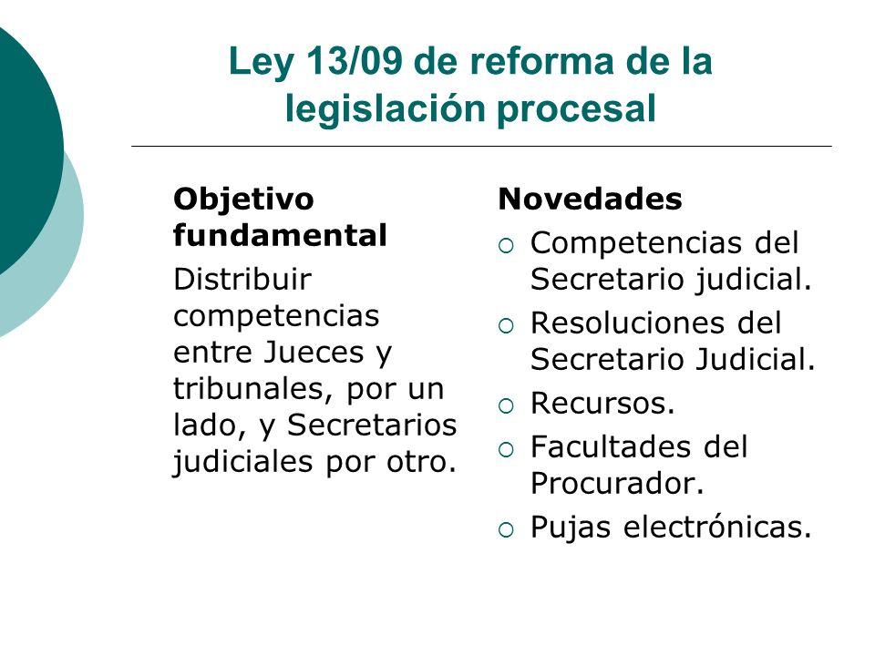 Ley 13/09 de reforma de la legislación procesal Objetivo fundamental Distribuir competencias entre Jueces y tribunales, por un lado, y Secretarios jud