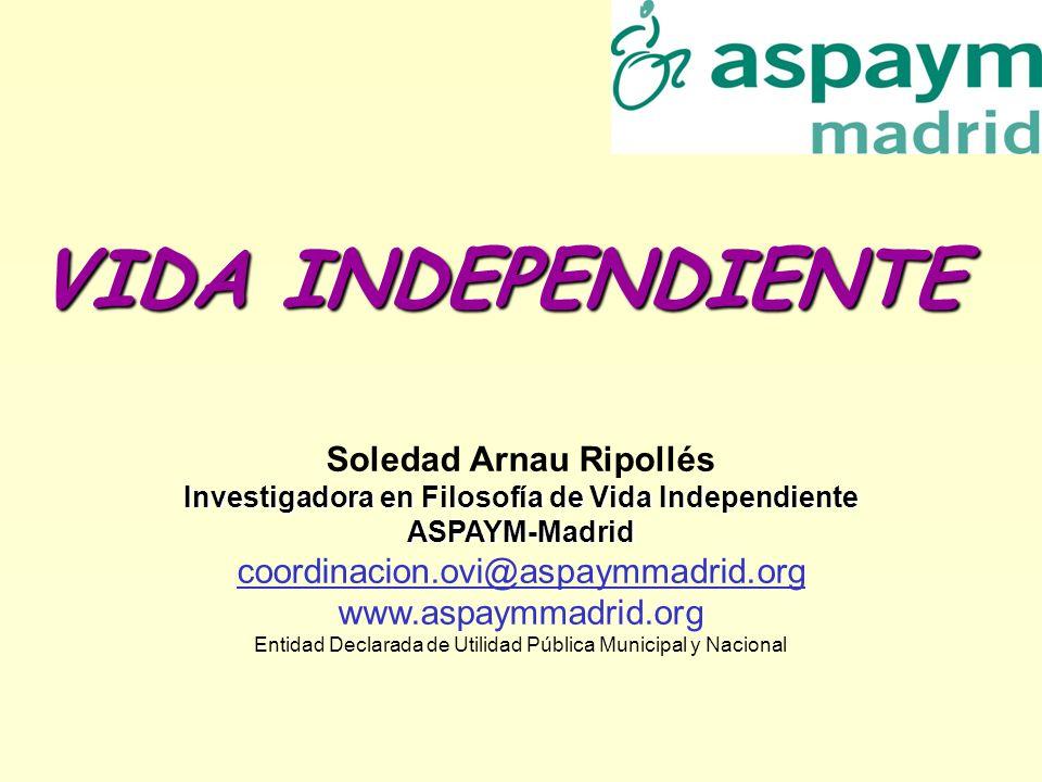 VIDA INDEPENDIENTE Soledad Arnau Ripollés Investigadora en Filosofía de Vida Independiente ASPAYM-Madrid coordinacion.ovi@aspaymmadrid.org www.aspaymm