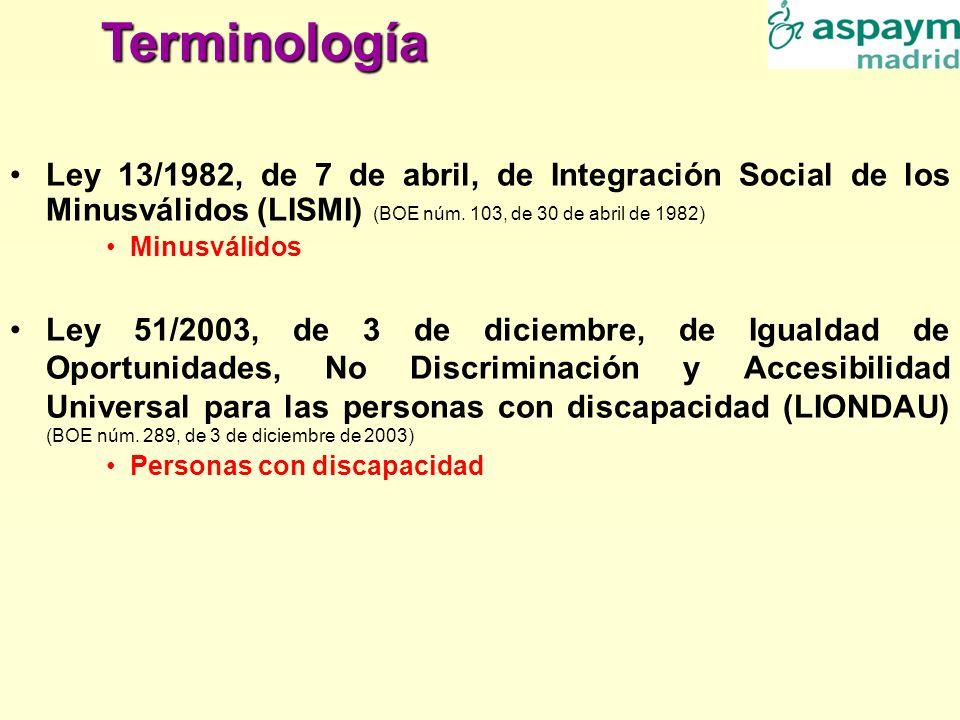Terminología Ley 13/1982, de 7 de abril, de Integración Social de los Minusválidos (LISMI) (BOE núm. 103, de 30 de abril de 1982) Minusválidos Ley 51/