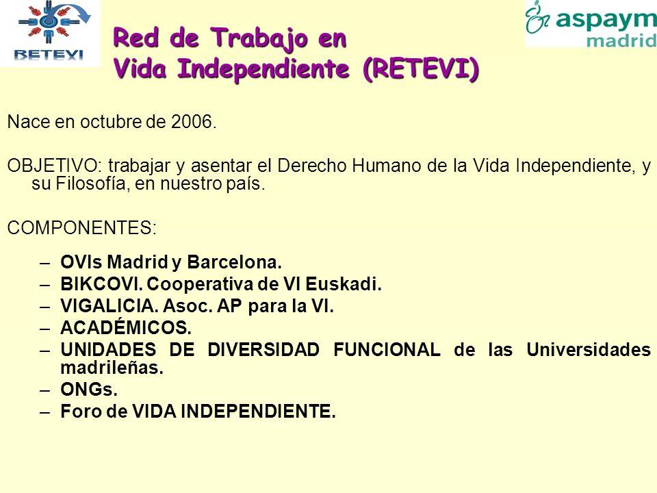 Red de Trabajo en Vida Independiente (RETEVI) Nace en octubre de 2006. OBJETIVO: trabajar y asentar el Derecho Humano de la Vida Independiente, y su F