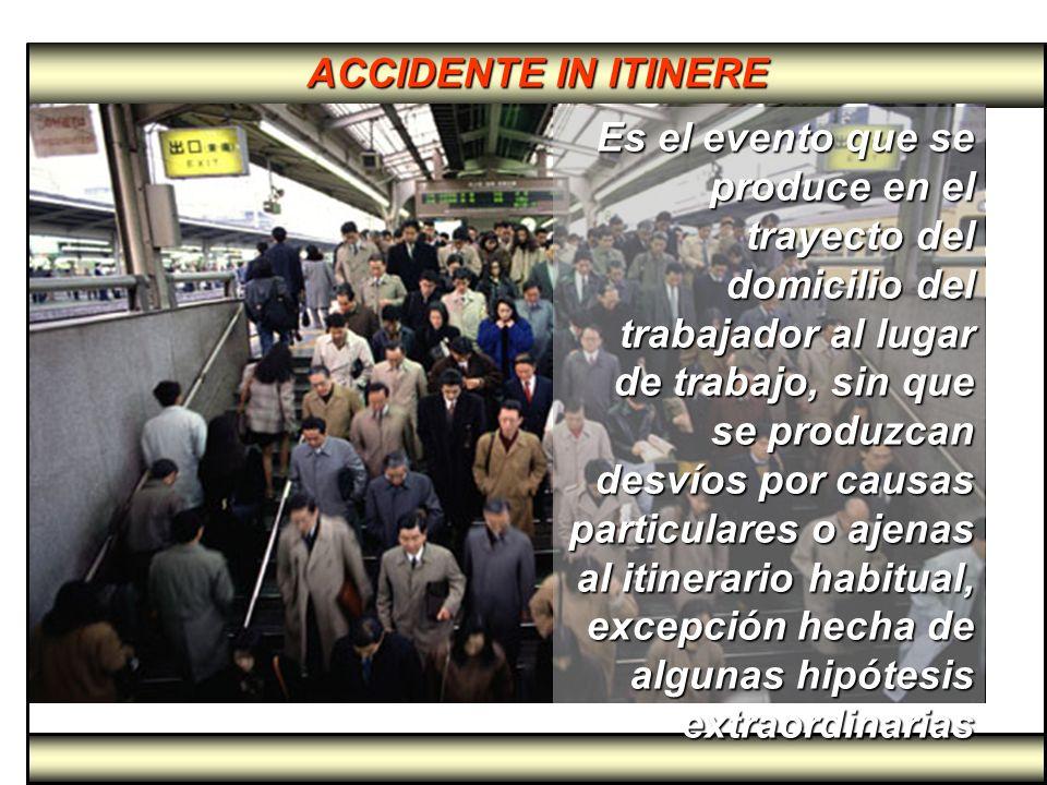 ACCIDENTE IN ITINERE Es el evento que se produce en el trayecto del domicilio del trabajador al lugar de trabajo, sin que se produzcan desvíos por cau