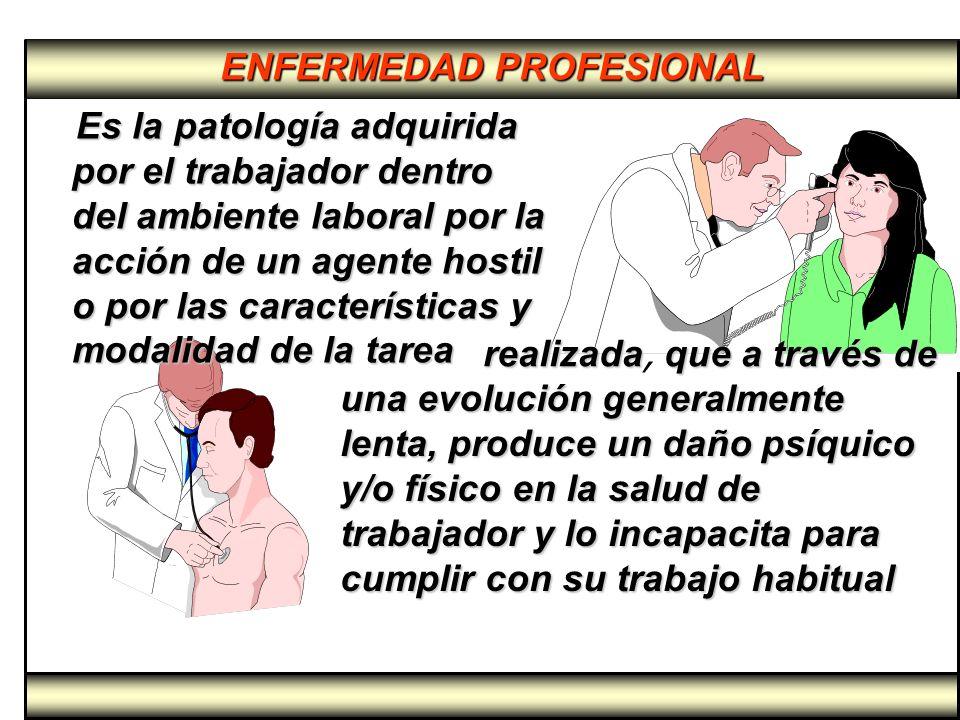 Es la patología adquirida por el trabajador dentro del ambiente laboral por la acción de un agente hostil o por las características y modalidad de la