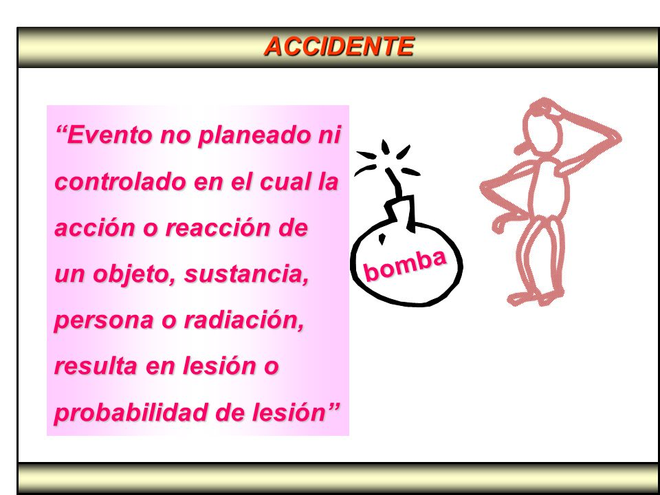 ACCIDENTE Evento no planeado ni controlado en el cual la acción o reacción de un objeto, sustancia, persona o radiación, resulta en lesión o probabili