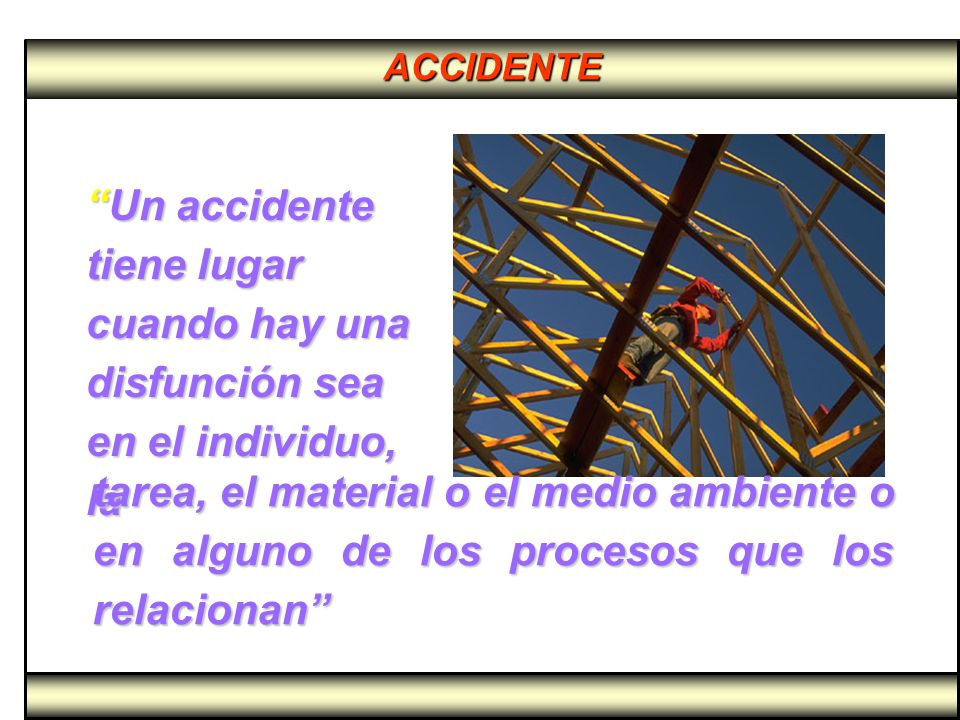 ACCIDENTE Interferencia, debido a la falta de barreras o controles que producen lesiones, pérdidas de bienes o interfieren en procesos, precedidas de errores de planeamiento y operación Interferencia, debido a la falta de barreras o controles que producen lesiones, pérdidas de bienes o interfieren en procesos, precedidas de errores de planeamiento y operación