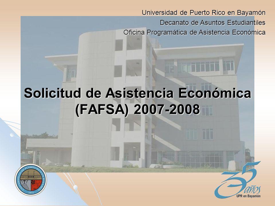 Solicitud de Asistencia Económica (FAFSA) 2007-2008 Universidad de Puerto Rico en Bayamón Decanato de Asuntos Estudiantiles Oficina Programática de Asistencia Económica