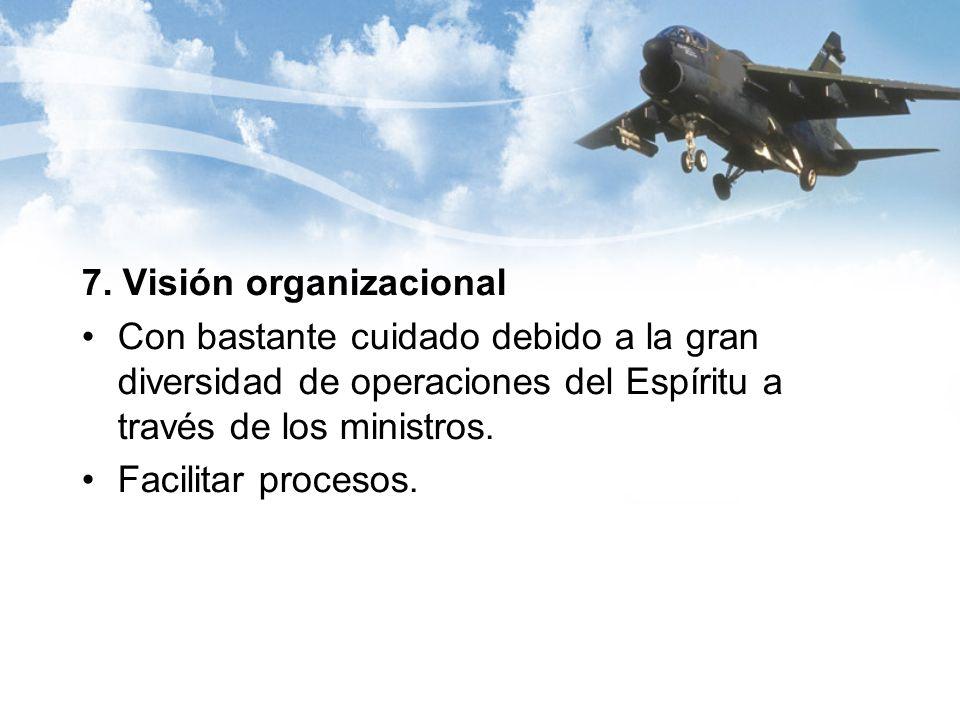 7. Visión organizacional Con bastante cuidado debido a la gran diversidad de operaciones del Espíritu a través de los ministros. Facilitar procesos.