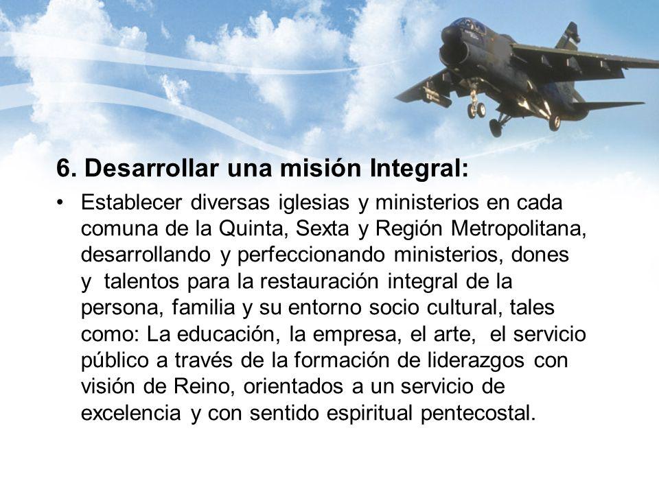6. Desarrollar una misión Integral: Establecer diversas iglesias y ministerios en cada comuna de la Quinta, Sexta y Región Metropolitana, desarrolland