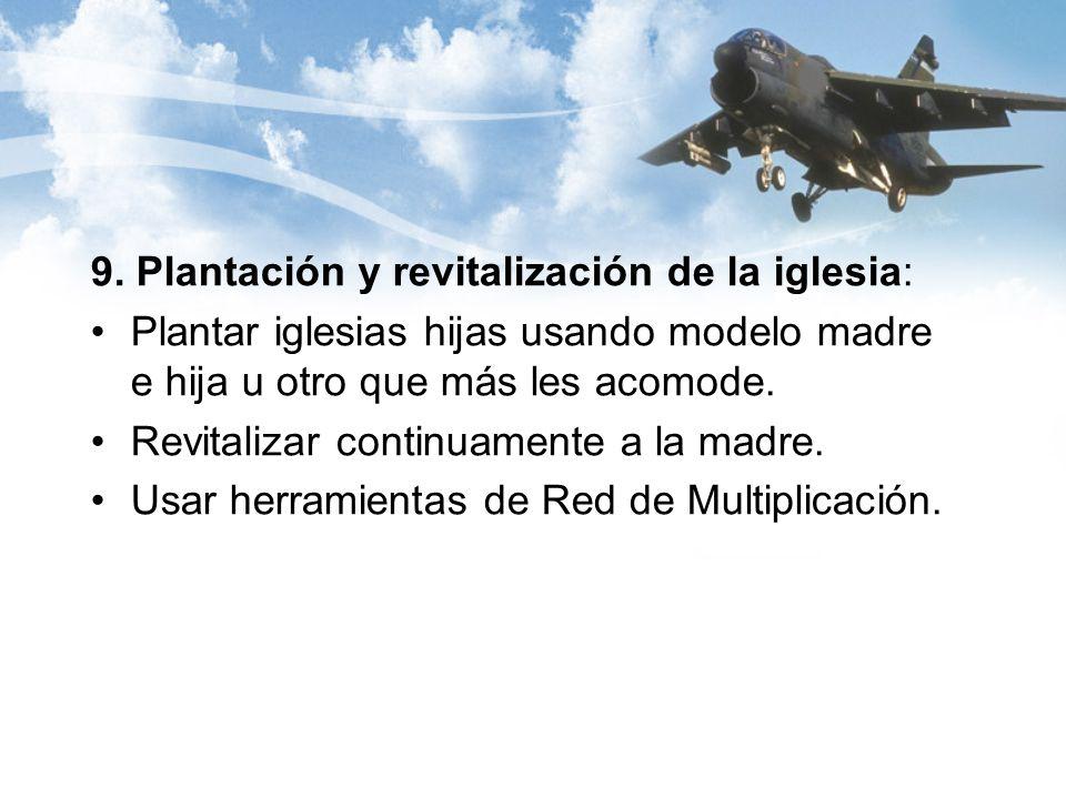 9. Plantación y revitalización de la iglesia: Plantar iglesias hijas usando modelo madre e hija u otro que más les acomode. Revitalizar continuamente