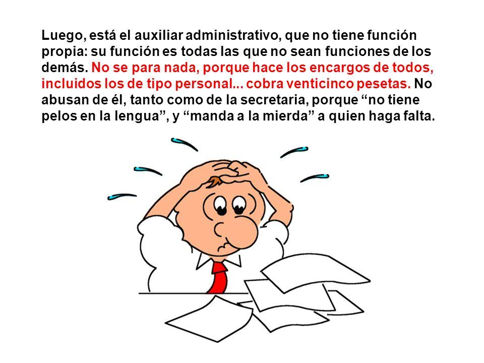 Luego, está el auxiliar administrativo, que no tiene función propia: su función es todas las que no sean funciones de los demás. No se para nada, porq