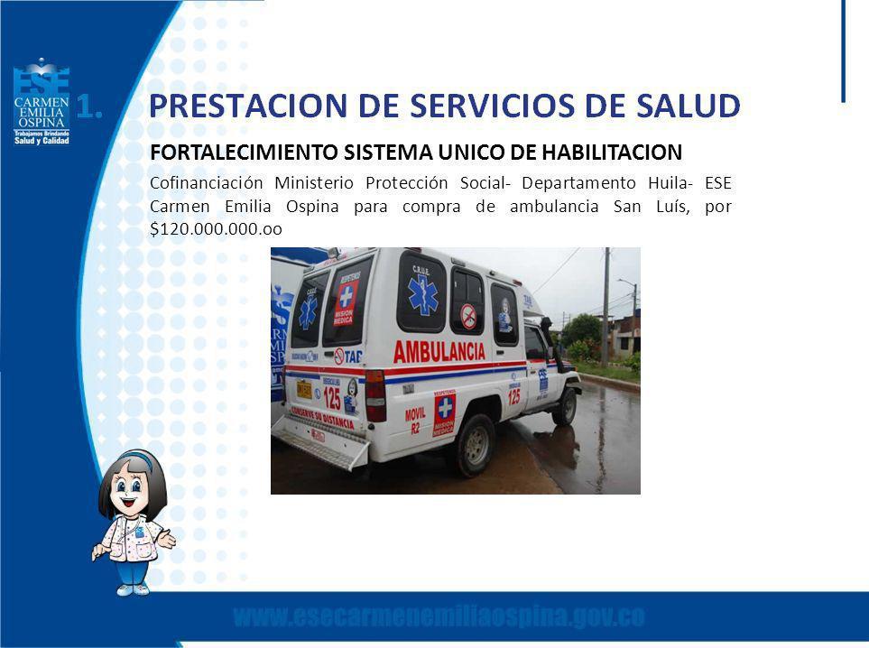 FORTALECIMIENTO SISTEMA UNICO DE HABILITACION Cofinanciación Ministerio Protección Social- Departamento Huila- ESE Carmen Emilia Ospina para compra de ambulancia San Luís, por $120.000.000.oo