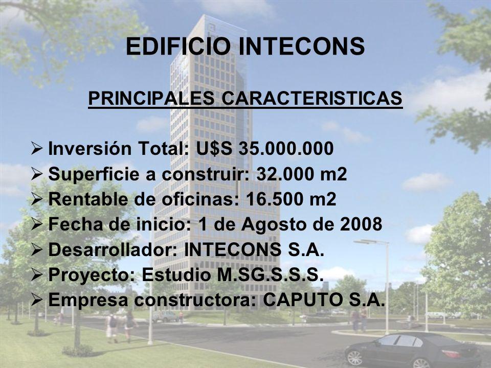 EDIFICIO INTECONS PRINCIPALES CARACTERISTICAS Inversión Total: U$S 35.000.000 Superficie a construir: 32.000 m2 Rentable de oficinas: 16.500 m2 Fecha de inicio: 1 de Agosto de 2008 Desarrollador: INTECONS S.A.